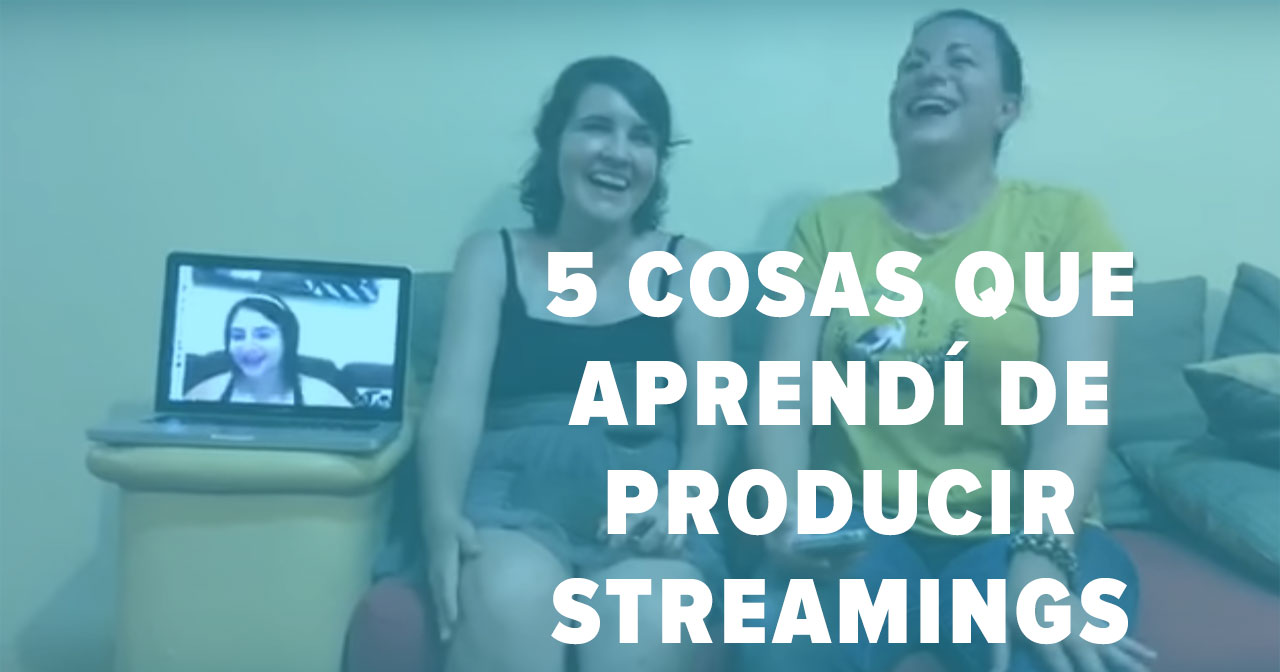 5 cosas que aprendí de producir streamings